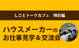 [しごとトークカフェ特別編]ハウスメーカーの お仕事見学&交流会